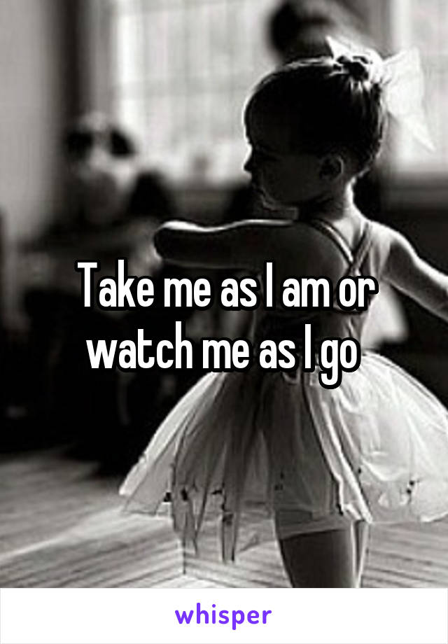 Take me as I am or watch me as I go