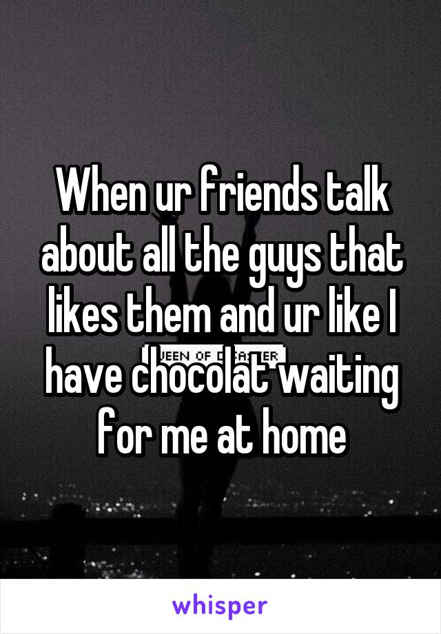 When ur friends talk about all the guys that likes them and ur like I have chocolat waiting for me at home