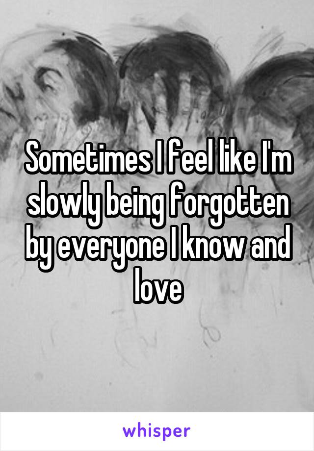 Sometimes I feel like I'm slowly being forgotten by everyone I know and love