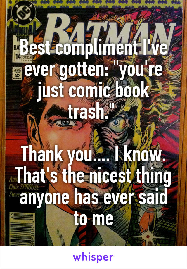 """Best compliment I've ever gotten: """"you're just comic book trash.""""   Thank you.... I know. That's the nicest thing anyone has ever said to me"""