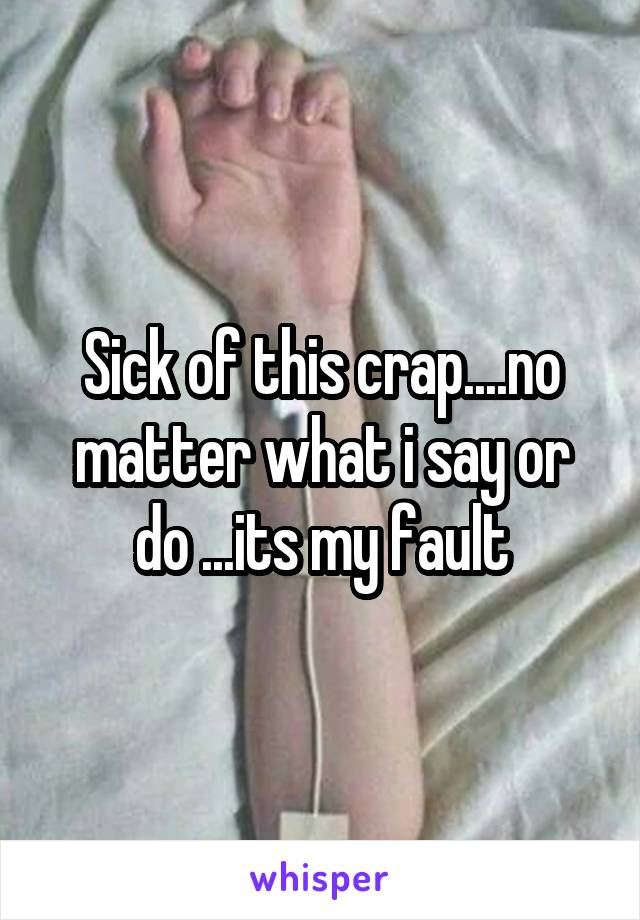 Sick of this crap....no matter what i say or do ...its my fault