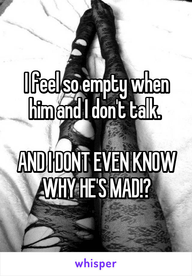 I feel so empty when him and I don't talk.   AND I DONT EVEN KNOW WHY HE'S MAD!?