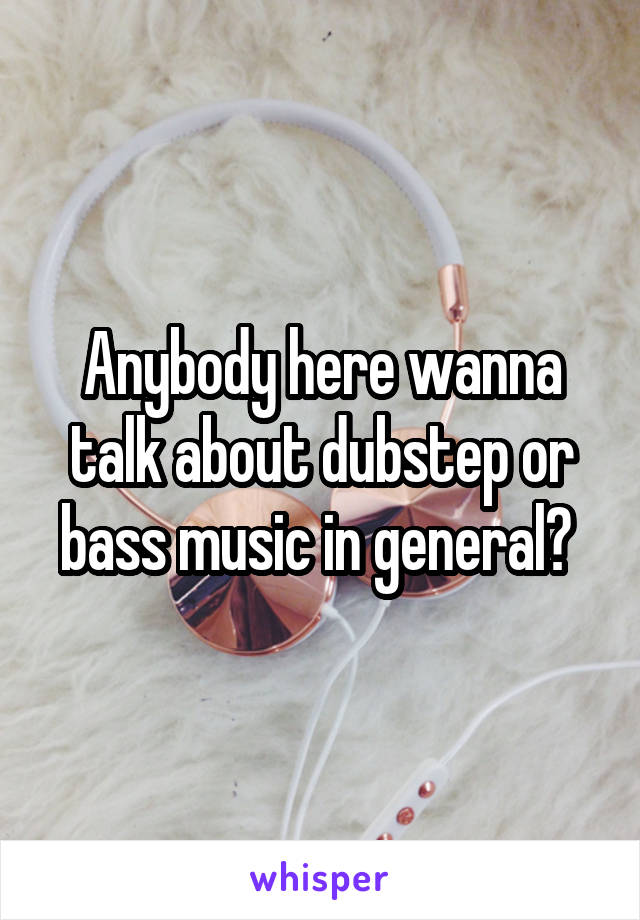 Anybody here wanna talk about dubstep or bass music in general?