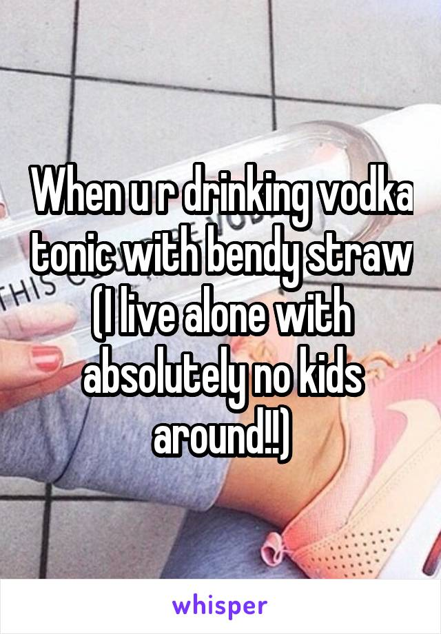 When u r drinking vodka tonic with bendy straw (I live alone with absolutely no kids around!!)