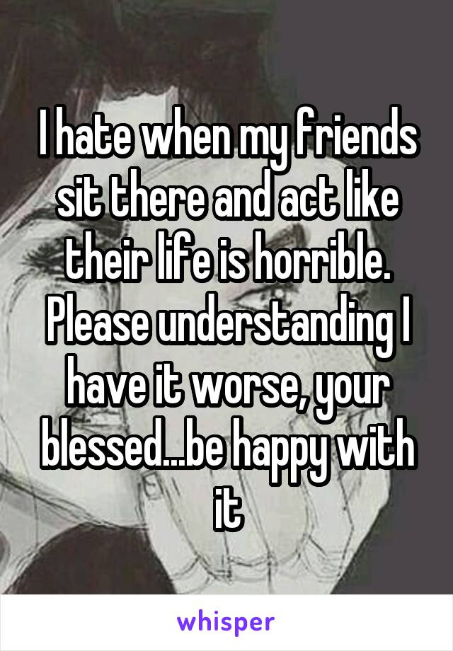 I hate when my friends sit there and act like their life is horrible. Please understanding I have it worse, your blessed...be happy with it
