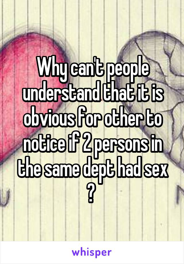 Why can't people understand that it is obvious for other to notice if 2 persons in the same dept had sex ?