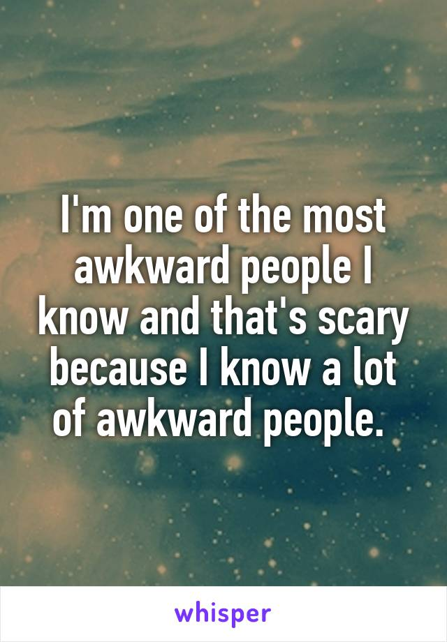 I'm one of the most awkward people I know and that's scary because I know a lot of awkward people.