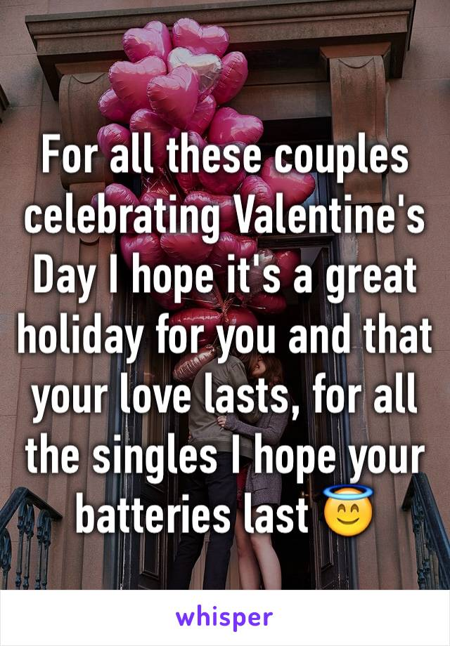 For all these couples celebrating Valentine's Day I hope it's a great holiday for you and that your love lasts, for all the singles I hope your batteries last 😇