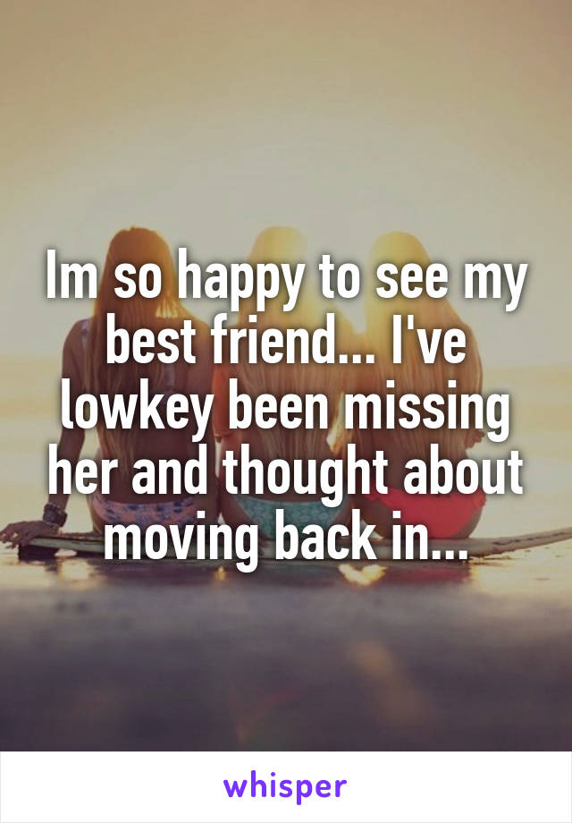 Im so happy to see my best friend... I've lowkey been missing her and thought about moving back in...