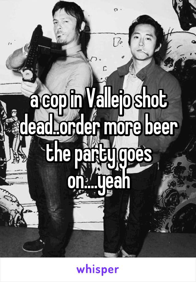 a cop in Vallejo shot dead..order more beer the party goes on....yeah