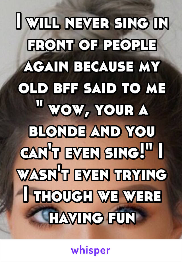 """I will never sing in front of people again because my old bff said to me """" wow, your a blonde and you can't even sing!"""" I wasn't even trying I though we were having fun"""