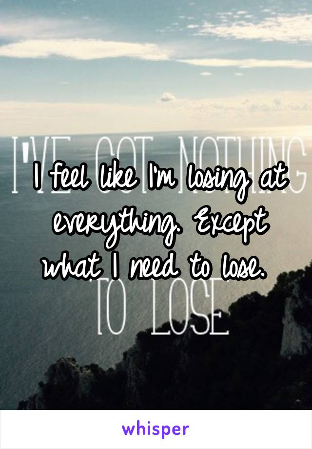 I feel like I'm losing at everything. Except what I need to lose.