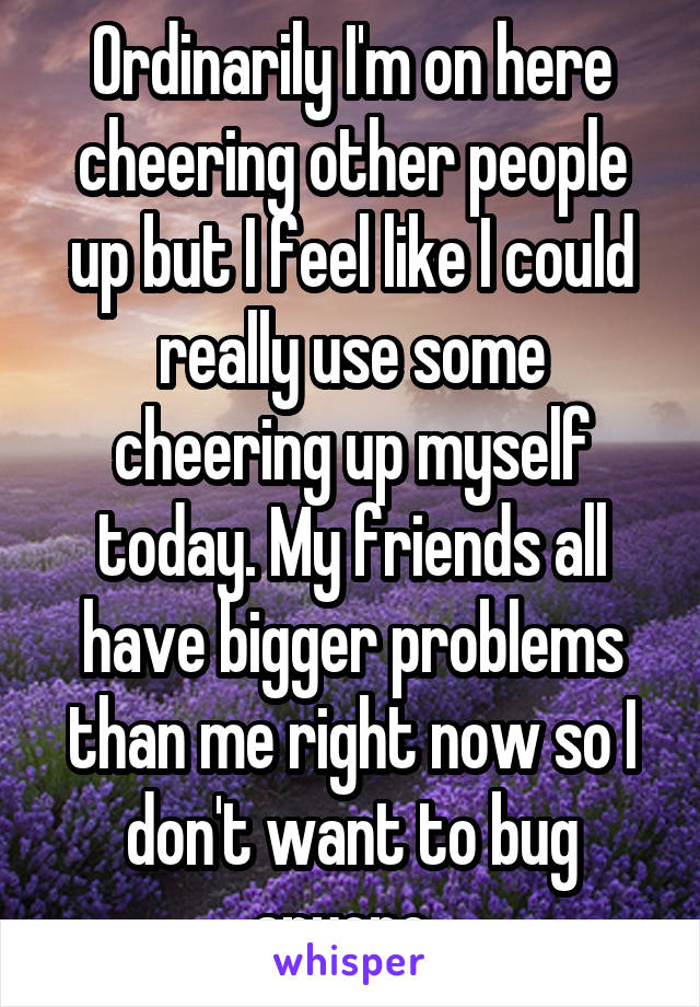 Ordinarily I'm on here cheering other people up but I feel like I could really use some cheering up myself today. My friends all have bigger problems than me right now so I don't want to bug anyone.