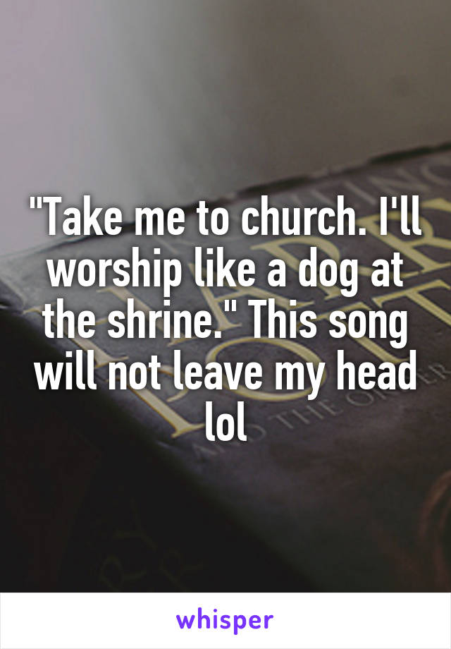 """""""Take me to church. I'll worship like a dog at the shrine."""" This song will not leave my head lol"""