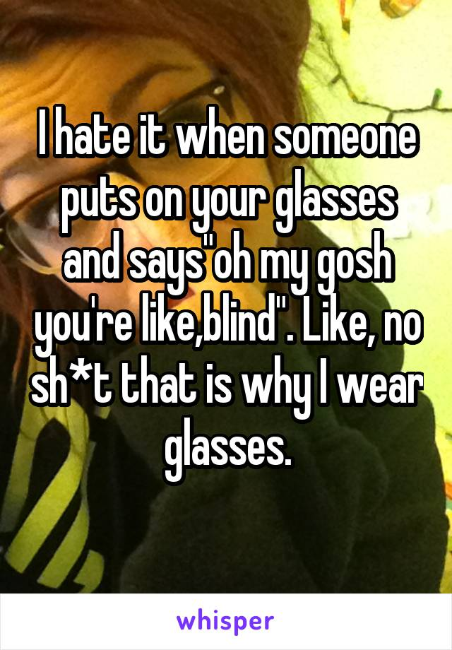 "I hate it when someone puts on your glasses and says""oh my gosh you're like,blind"". Like, no sh*t that is why I wear glasses."