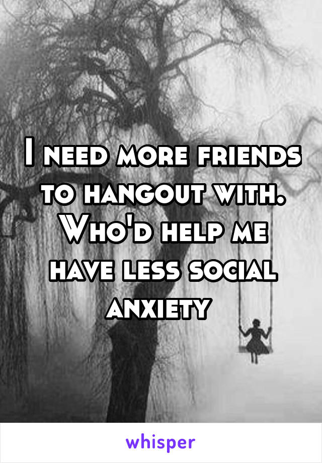 I need more friends to hangout with. Who'd help me have less social anxiety