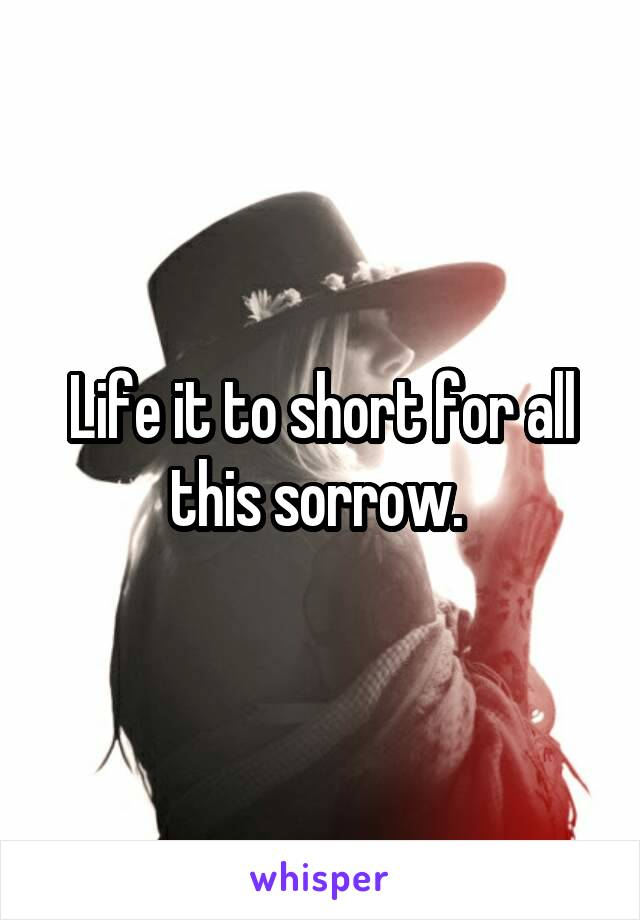 Life it to short for all this sorrow.