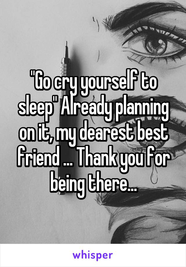 """Go cry yourself to sleep"" Already planning on it, my dearest best friend ... Thank you for being there..."