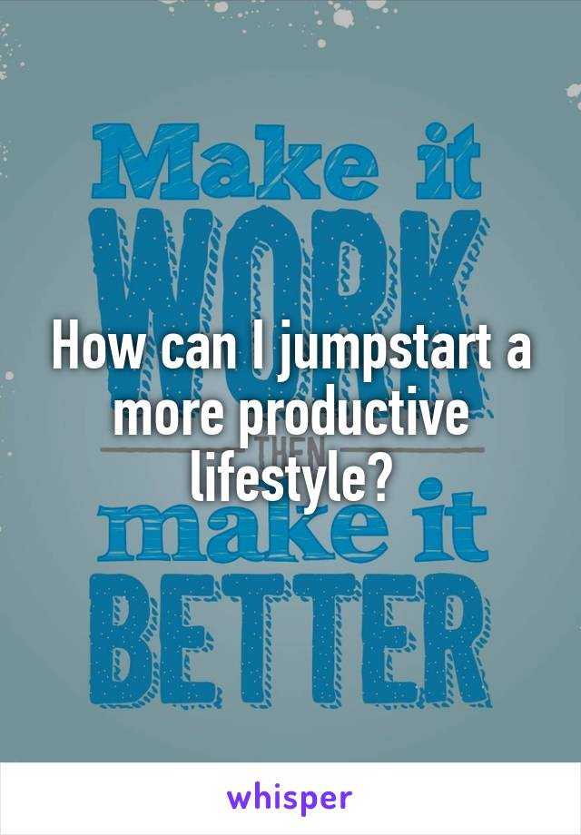 How can I jumpstart a more productive lifestyle?