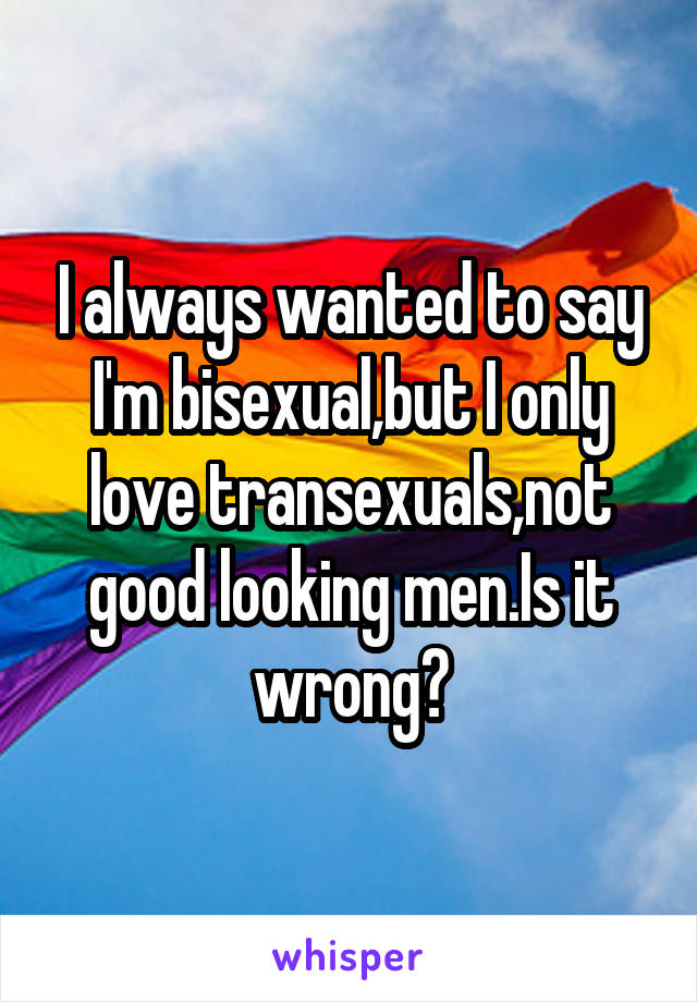 I always wanted to say I'm bisexual,but I only love transexuals,not good looking men.Is it wrong?