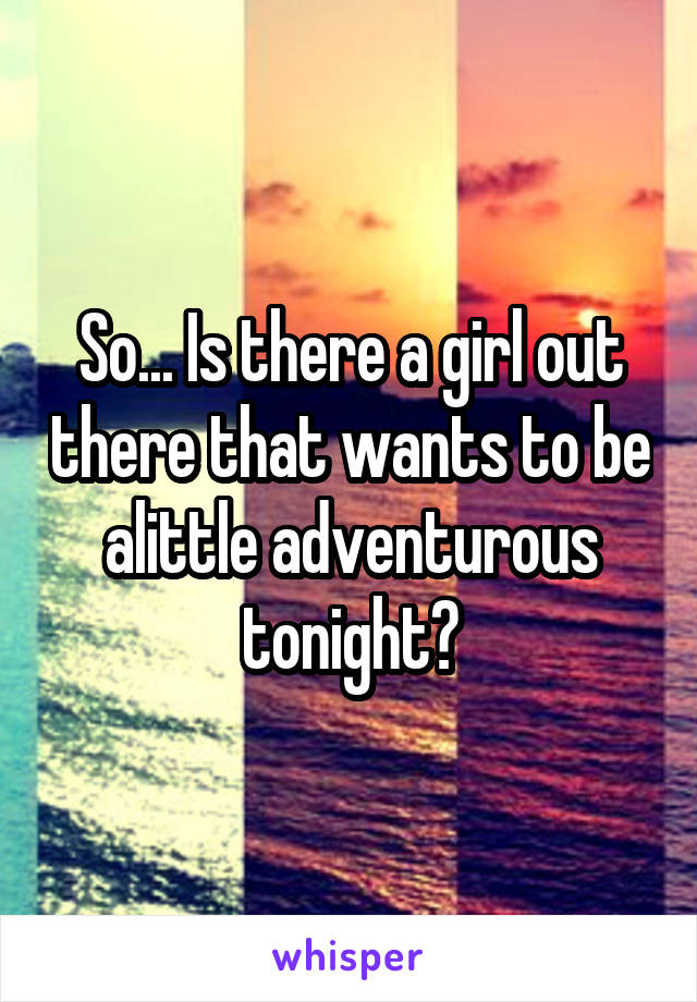 So... Is there a girl out there that wants to be alittle adventurous tonight?