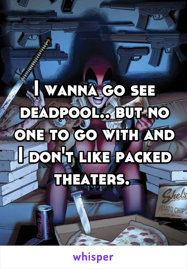 I wanna go see deadpool.. but no one to go with and I don't like packed theaters.