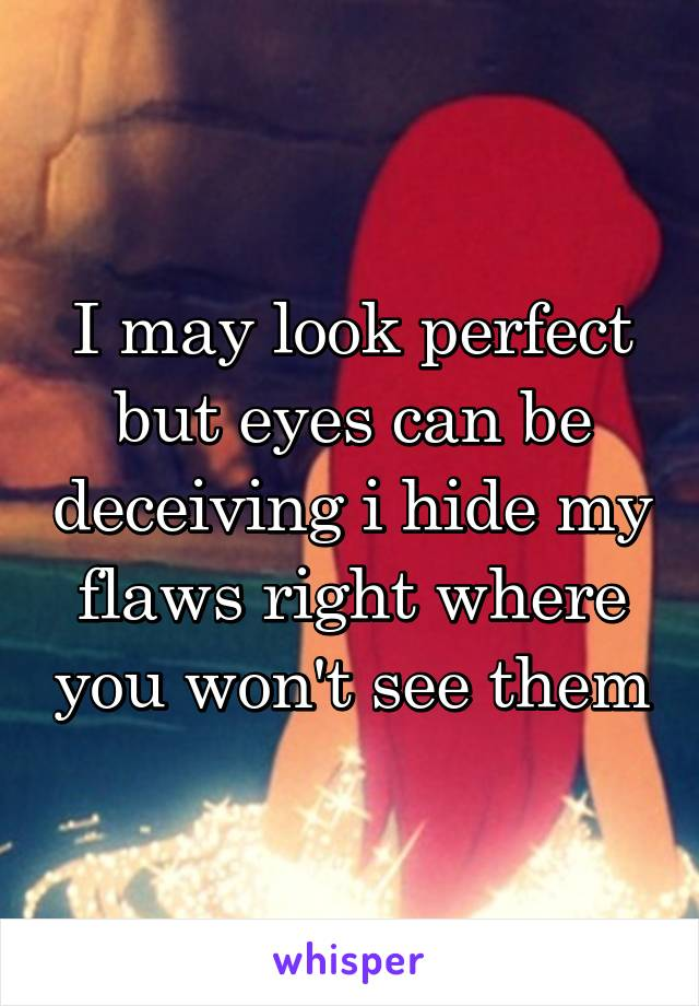 I may look perfect but eyes can be deceiving i hide my flaws right where you won't see them
