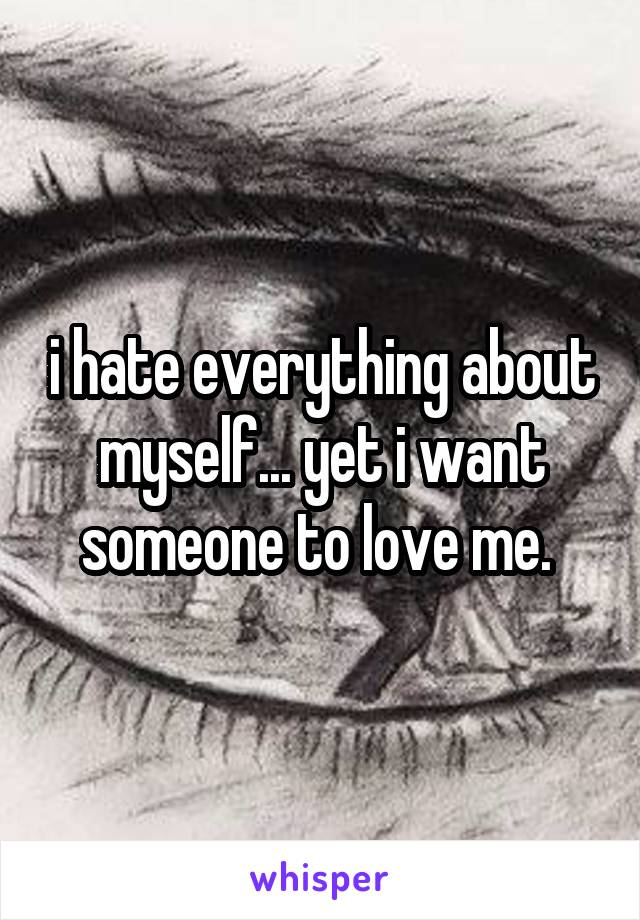 i hate everything about myself... yet i want someone to love me.