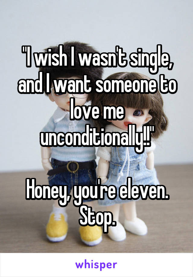 """I wish I wasn't single, and I want someone to love me unconditionally!!""  Honey, you're eleven. Stop."