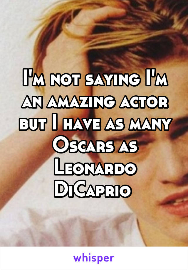 I'm not saying I'm an amazing actor but I have as many Oscars as Leonardo DiCaprio
