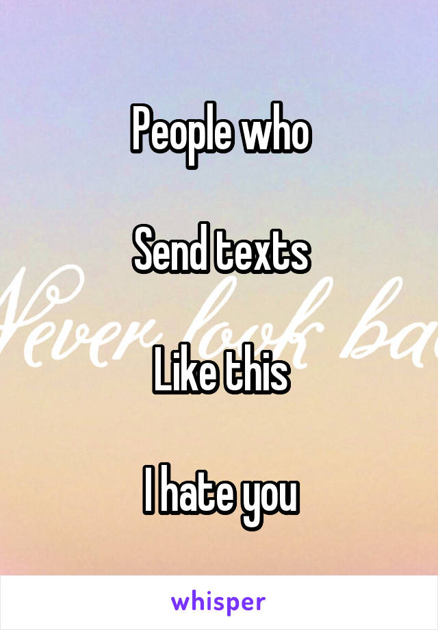 People who  Send texts  Like this  I hate you