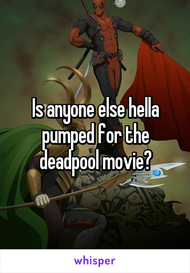 Is anyone else hella pumped for the deadpool movie?