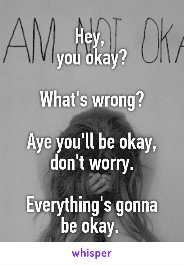 Hey,  you okay?   What's wrong?   Aye you'll be okay, don't worry.  Everything's gonna be okay.