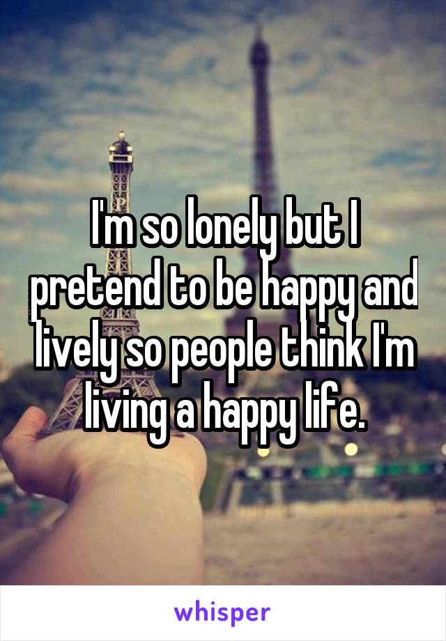 I'm so lonely but I pretend to be happy and lively so people think I'm living a happy life.