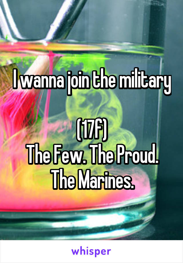 I wanna join the military  (17f) The Few. The Proud. The Marines.