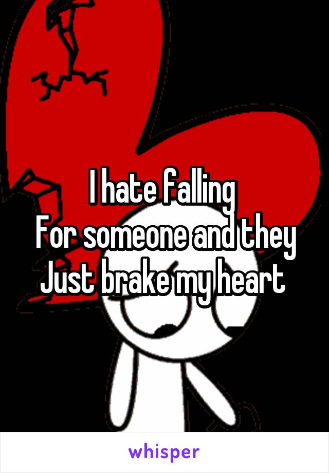 I hate falling  For someone and they Just brake my heart