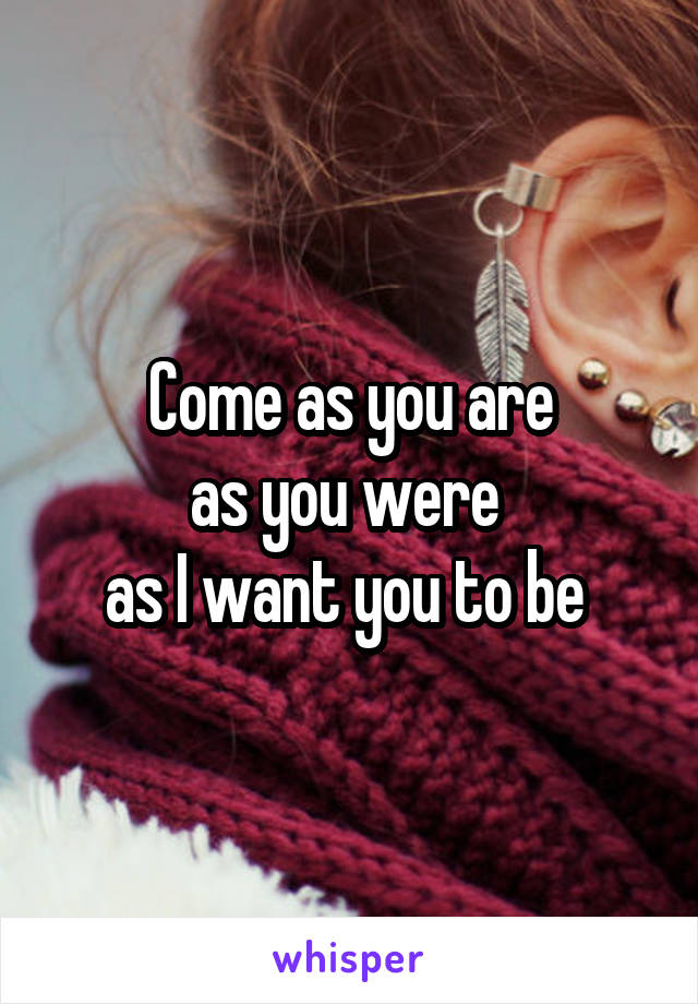 Come as you are as you were  as I want you to be