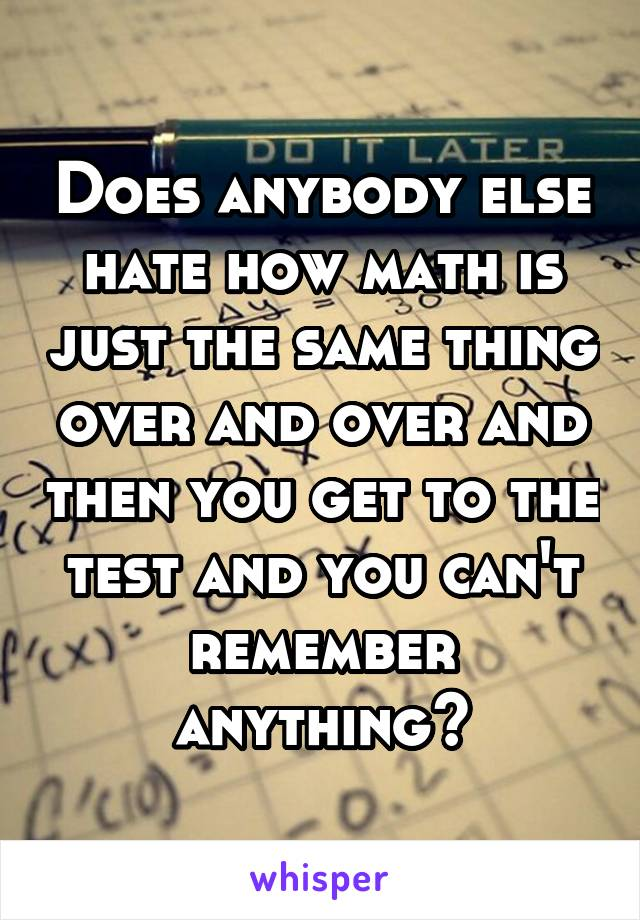 Does anybody else hate how math is just the same thing over and over and then you get to the test and you can't remember anything?