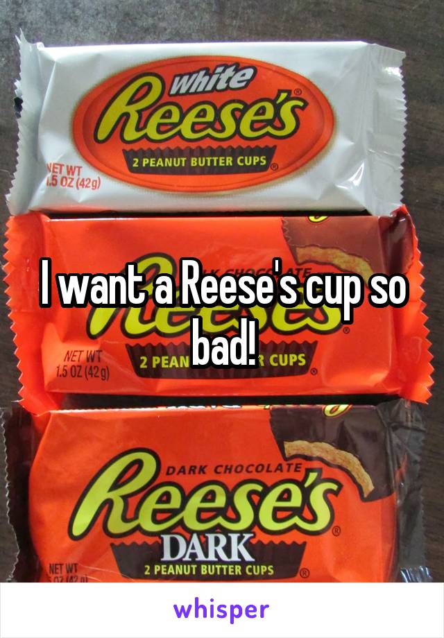 I want a Reese's cup so bad!
