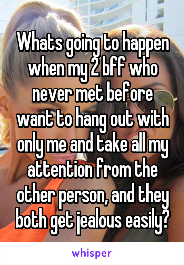 Whats going to happen when my 2 bff who never met before want to hang out with only me and take all my attention from the other person, and they both get jealous easily?