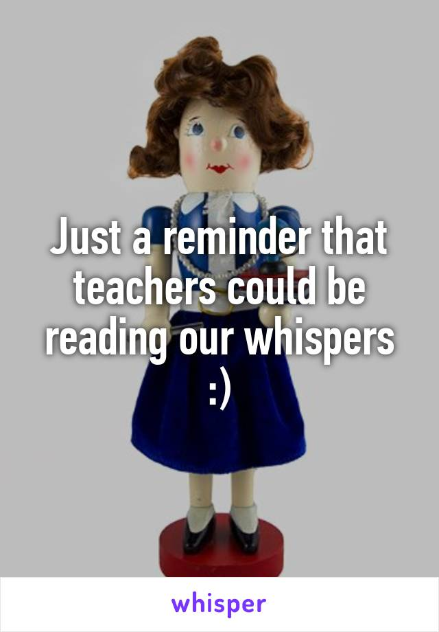Just a reminder that teachers could be reading our whispers :)