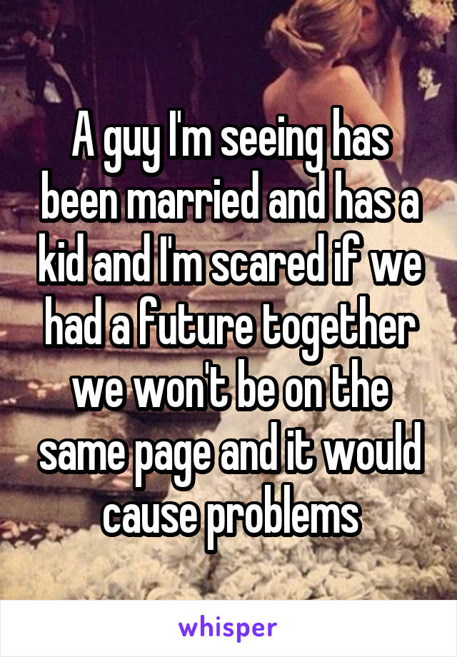 A guy I'm seeing has been married and has a kid and I'm scared if we had a future together we won't be on the same page and it would cause problems