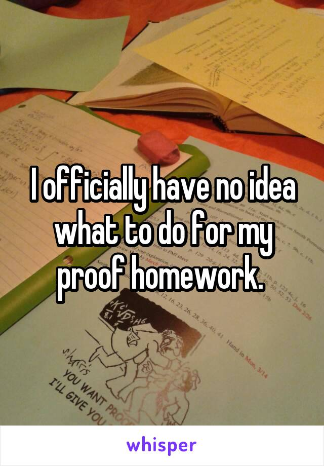 I officially have no idea what to do for my proof homework.