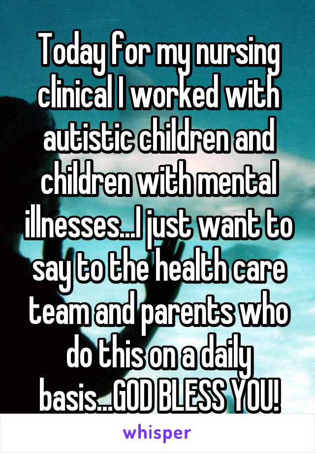 Today for my nursing clinical I worked with autistic children and children with mental illnesses...I just want to say to the health care team and parents who do this on a daily basis...GOD BLESS YOU!