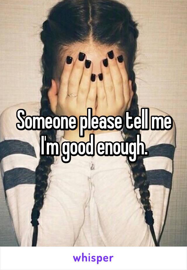Someone please tell me I'm good enough.