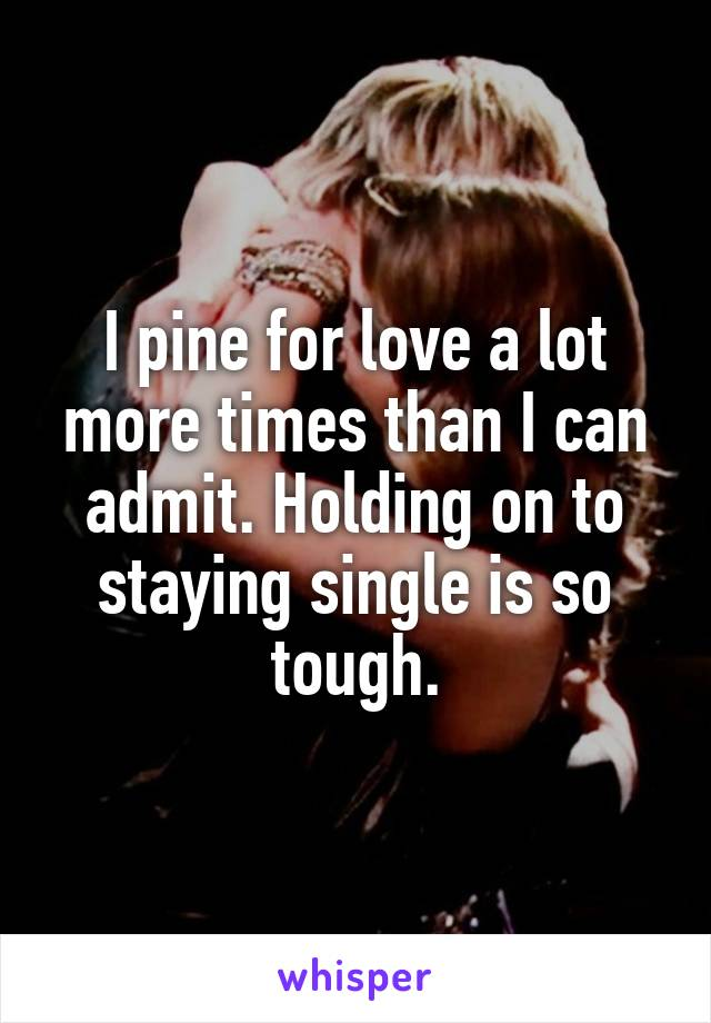 I pine for love a lot more times than I can admit. Holding on to staying single is so tough.