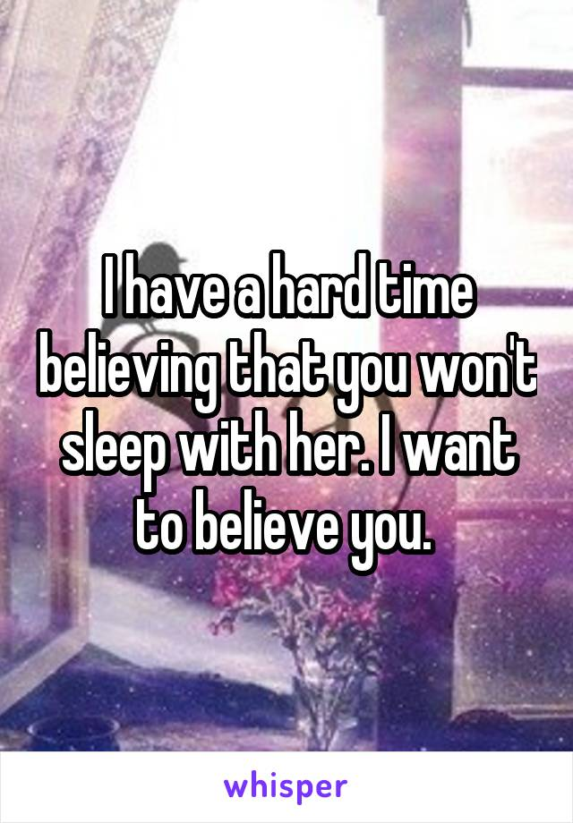 I have a hard time believing that you won't sleep with her. I want to believe you.