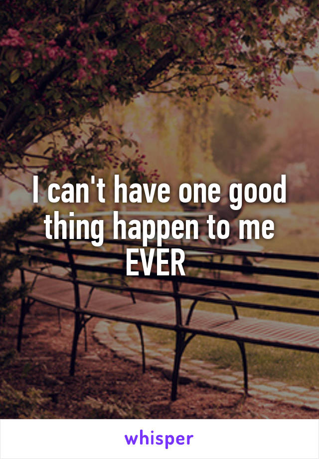 I can't have one good thing happen to me EVER