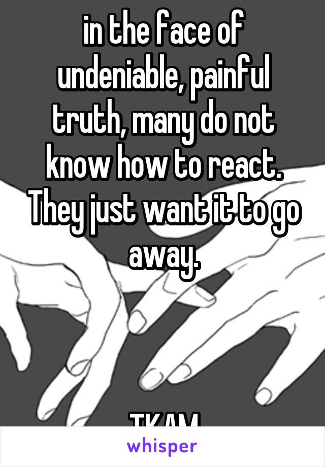 in the face of undeniable, painful truth, many do not know how to react. They just want it to go away.    TKAM