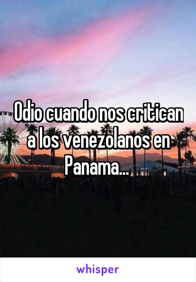Odio cuando nos critican a los venezolanos en Panama...